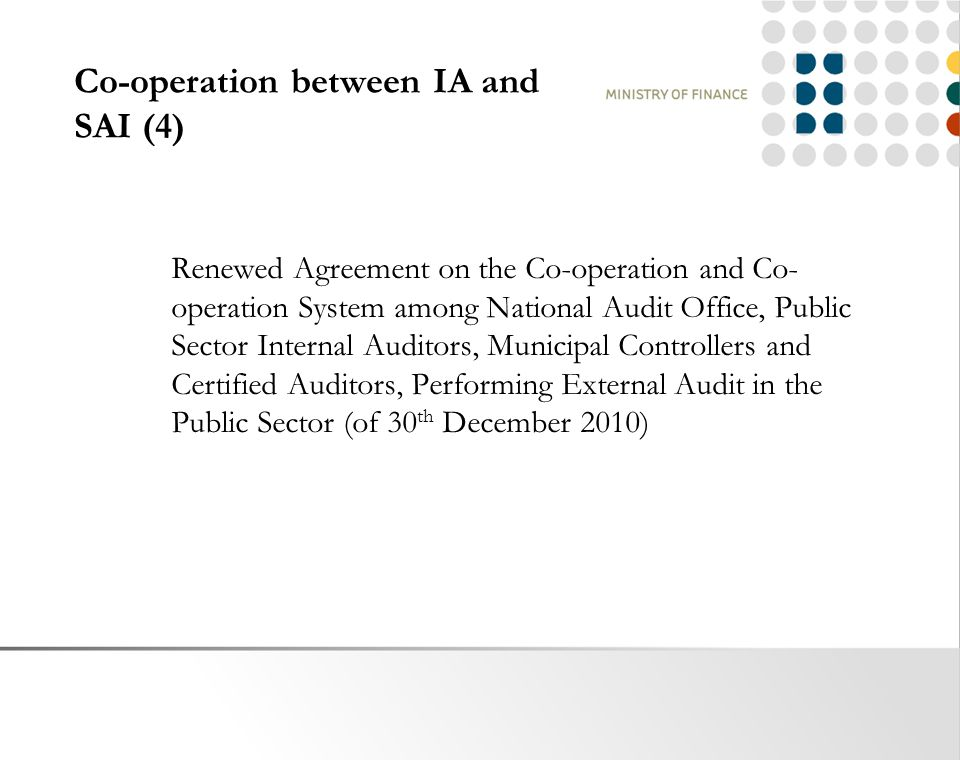 Co-operation between IA and SAI (4) Renewed Agreement on the Co-operation and Co- operation System among National Audit Office, Public Sector Internal Auditors, Municipal Controllers and Certified Auditors, Performing External Audit in the Public Sector (of 30 th December 2010)