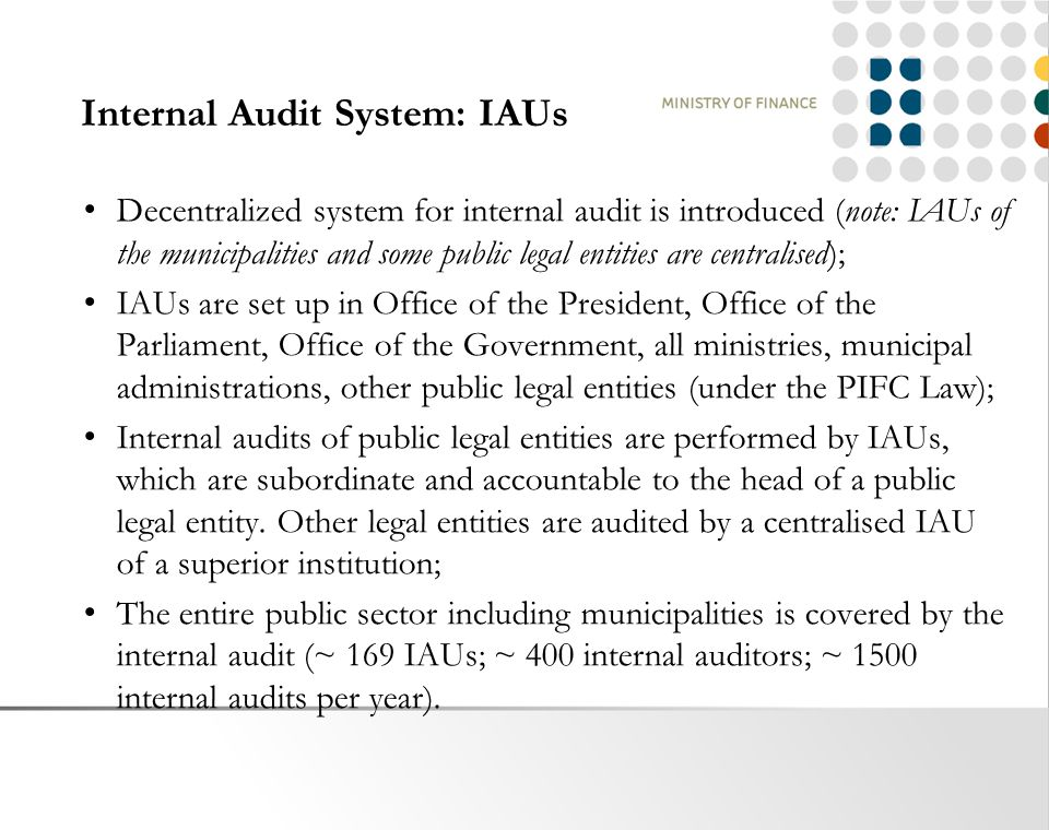 Internal Audit System: IAUs Decentralized system for internal audit is introduced (note: IAUs of the municipalities and some public legal entities are centralised); IAUs are set up in Office of the President, Office of the Parliament, Office of the Government, all ministries, municipal administrations, other public legal entities (under the PIFC Law); Internal audits of public legal entities are performed by IAUs, which are subordinate and accountable to the head of a public legal entity.