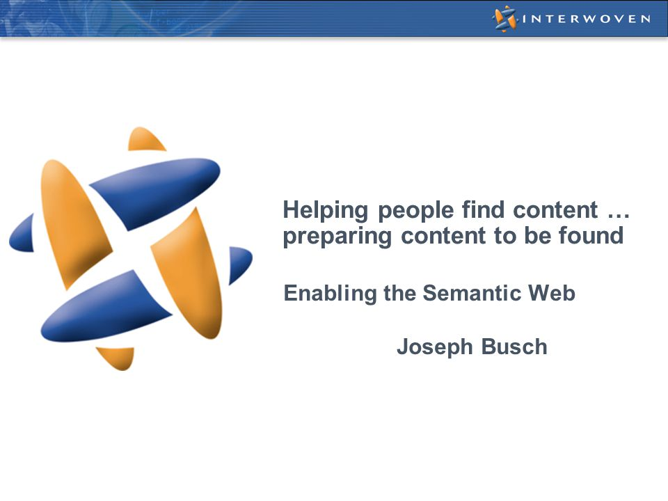 Helping people find content … preparing content to be found Enabling the Semantic Web Joseph Busch