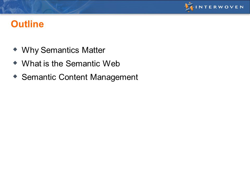 Outline  Why Semantics Matter  What is the Semantic Web  Semantic Content Management