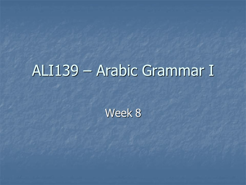 ALI139 – Arabic Grammar I Week 8