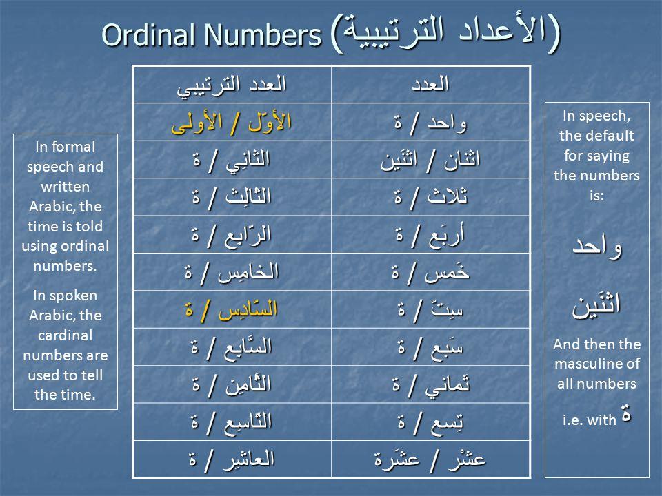 Ordinal Numbers ( الترتيبية الأعداد ) الترتيبي العدد العدد الأولى / الأوّل ة / واحد ة / الثانِي اثنَين / اثنان ة / الثّالِث ة / ثلاث ة / الرّابِع ة / أربَع ة / الخامِس ة / خَمس ة / السّادِس ة / سِتّ ة / السَّابِع ة / سَبع ة / الثَّامِن ة / ثَماني ة / التّاسِع ة / تِسع ة / العاشِر عشَرة / عشْر In speech, the default for saying the numbers is:واحداثنَين ة And then the masculine of all numbers i.e.