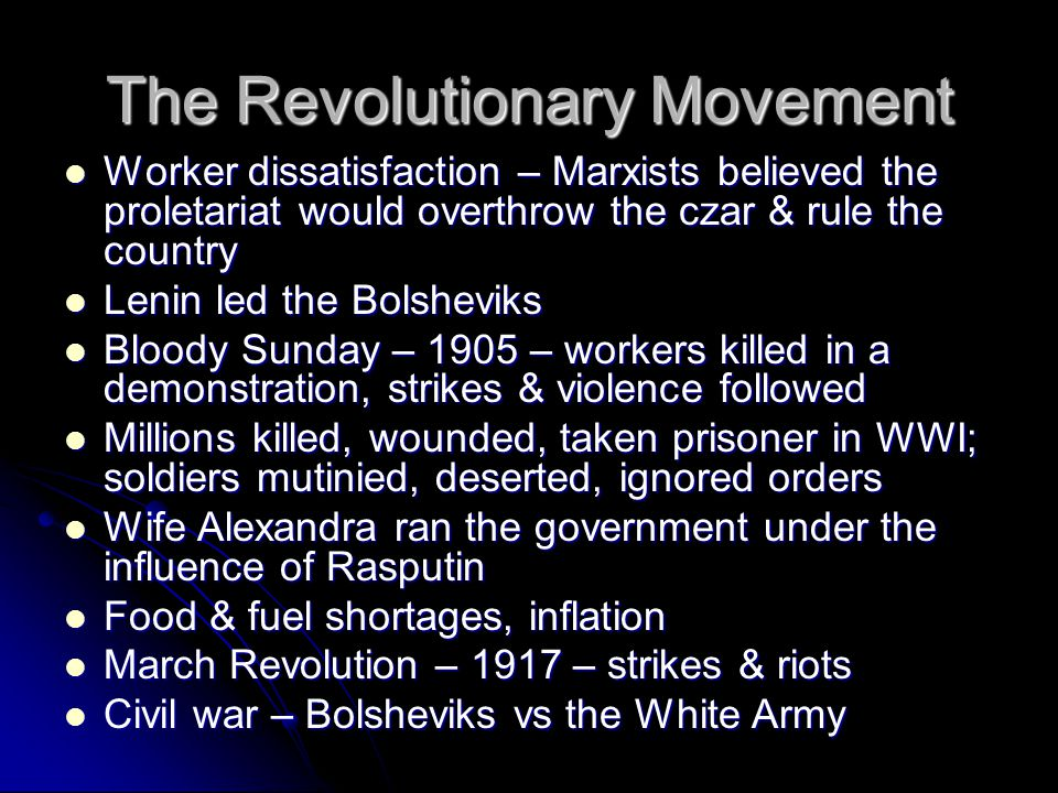 The Revolutionary Movement Worker dissatisfaction – Marxists believed the proletariat would overthrow the czar & rule the country Worker dissatisfaction – Marxists believed the proletariat would overthrow the czar & rule the country Lenin led the Bolsheviks Lenin led the Bolsheviks Bloody Sunday – 1905 – workers killed in a demonstration, strikes & violence followed Bloody Sunday – 1905 – workers killed in a demonstration, strikes & violence followed Millions killed, wounded, taken prisoner in WWI; soldiers mutinied, deserted, ignored orders Millions killed, wounded, taken prisoner in WWI; soldiers mutinied, deserted, ignored orders Wife Alexandra ran the government under the influence of Rasputin Wife Alexandra ran the government under the influence of Rasputin Food & fuel shortages, inflation Food & fuel shortages, inflation March Revolution – 1917 – strikes & riots March Revolution – 1917 – strikes & riots Civil war – Bolsheviks vs the White Army Civil war – Bolsheviks vs the White Army