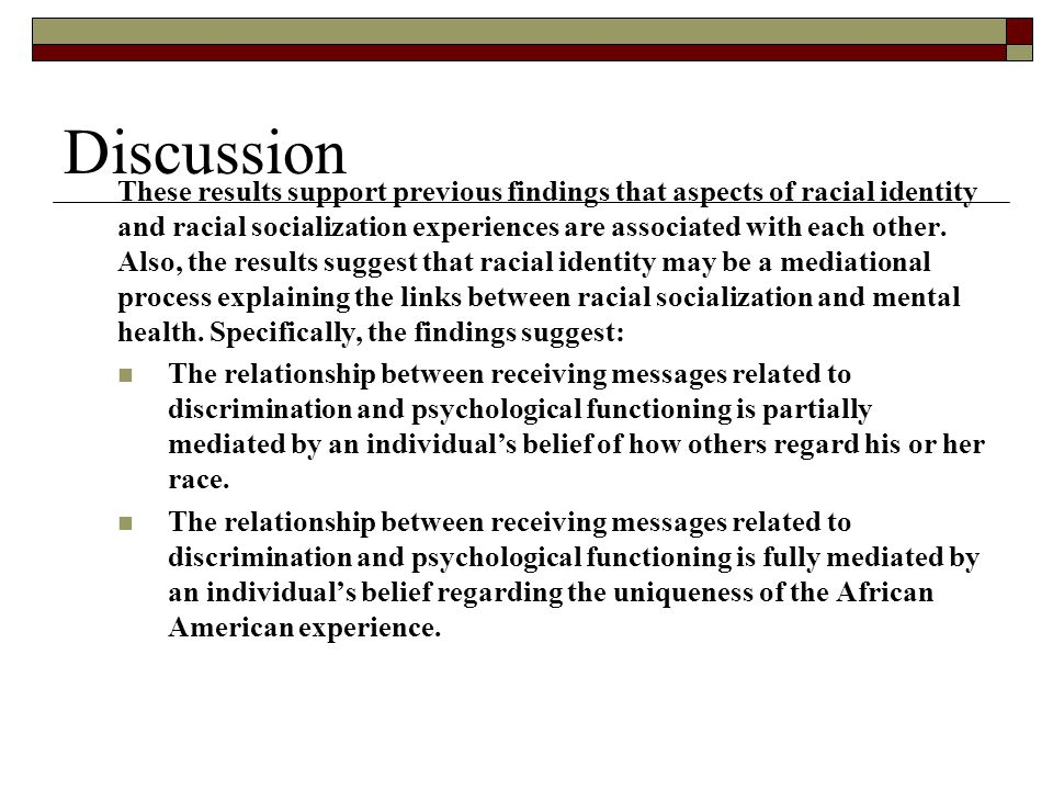 Discussion These results support previous findings that aspects of racial identity and racial socialization experiences are associated with each other.