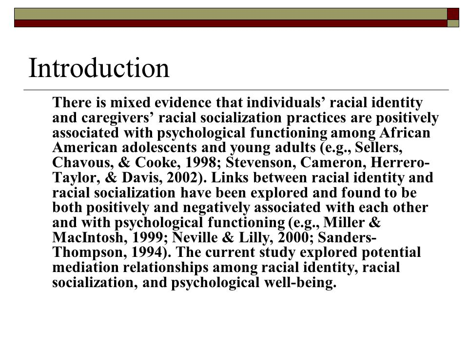 Introduction There is mixed evidence that individuals' racial identity and caregivers' racial socialization practices are positively associated with psychological functioning among African American adolescents and young adults (e.g., Sellers, Chavous, & Cooke, 1998; Stevenson, Cameron, Herrero- Taylor, & Davis, 2002).