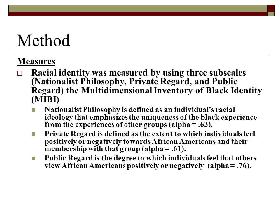 Method Measures  Racial identity was measured by using three subscales (Nationalist Philosophy, Private Regard, and Public Regard) the Multidimensional Inventory of Black Identity (MIBI) Nationalist Philosophy is defined as an individual's racial ideology that emphasizes the uniqueness of the black experience from the experiences of other groups (alpha =.63).