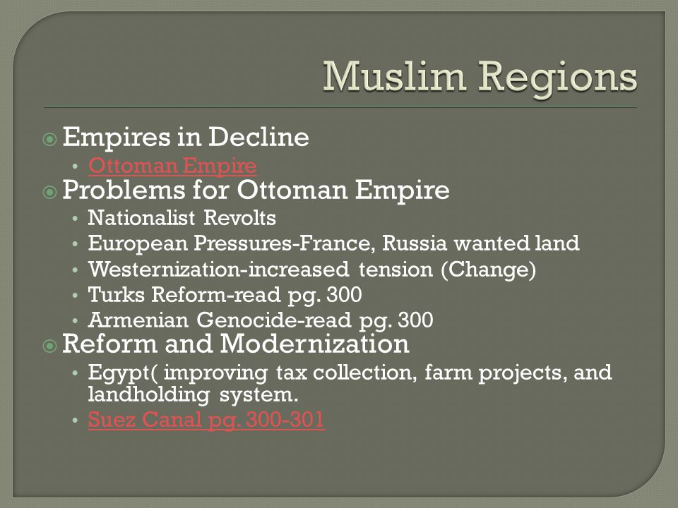  Empires in Decline Ottoman Empire  Problems for Ottoman Empire Nationalist Revolts European Pressures-France, Russia wanted land Westernization-increased tension (Change) Turks Reform-read pg.