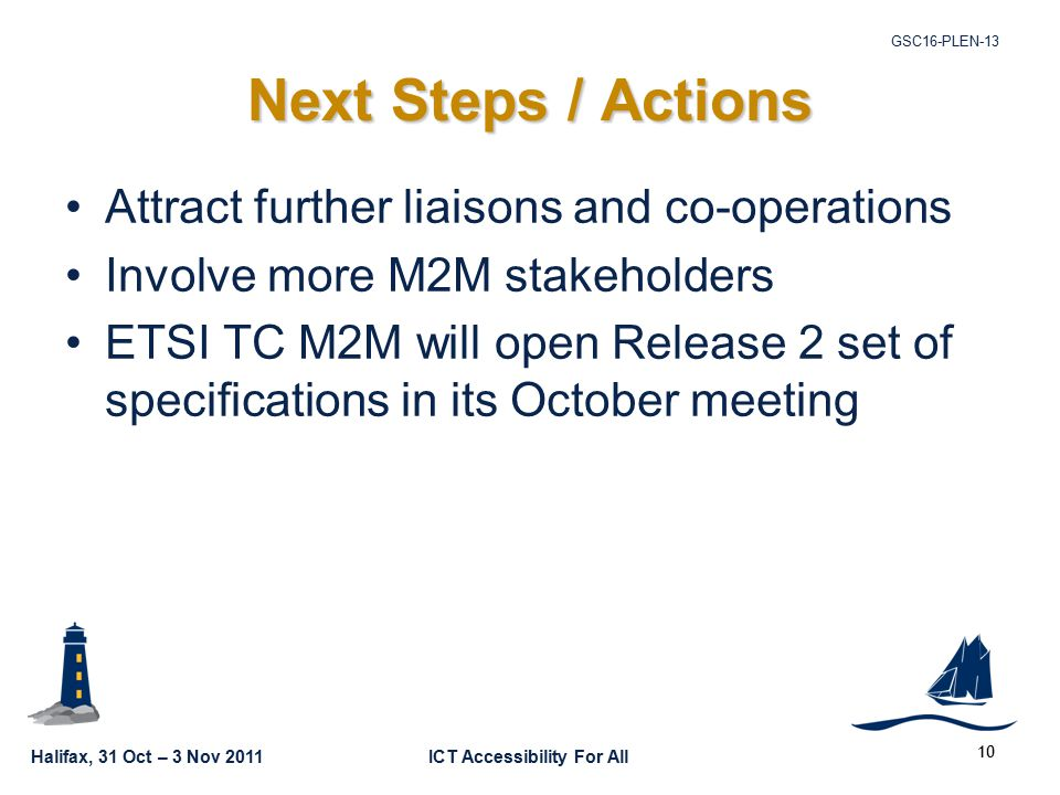 Halifax, 31 Oct – 3 Nov 2011ICT Accessibility For All GSC16-PLEN Next Steps / Actions Attract further liaisons and co-operations Involve more M2M stakeholders ETSI TC M2M will open Release 2 set of specifications in its October meeting