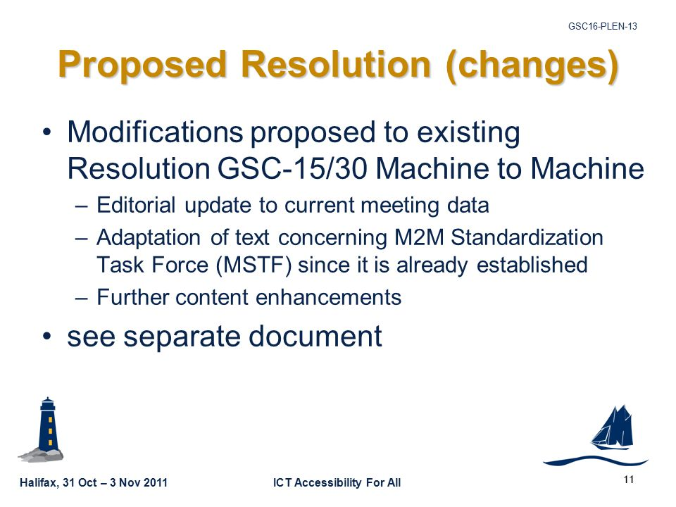 Halifax, 31 Oct – 3 Nov 2011ICT Accessibility For All GSC16-PLEN Proposed Resolution (changes) Modifications proposed to existing Resolution GSC-15/30 Machine to Machine –Editorial update to current meeting data –Adaptation of text concerning M2M Standardization Task Force (MSTF) since it is already established –Further content enhancements see separate document