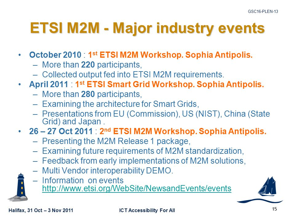 Halifax, 31 Oct – 3 Nov 2011ICT Accessibility For All GSC16-PLEN ETSI M2M - Major industry events October 2010 : 1 st ETSI M2M Workshop.