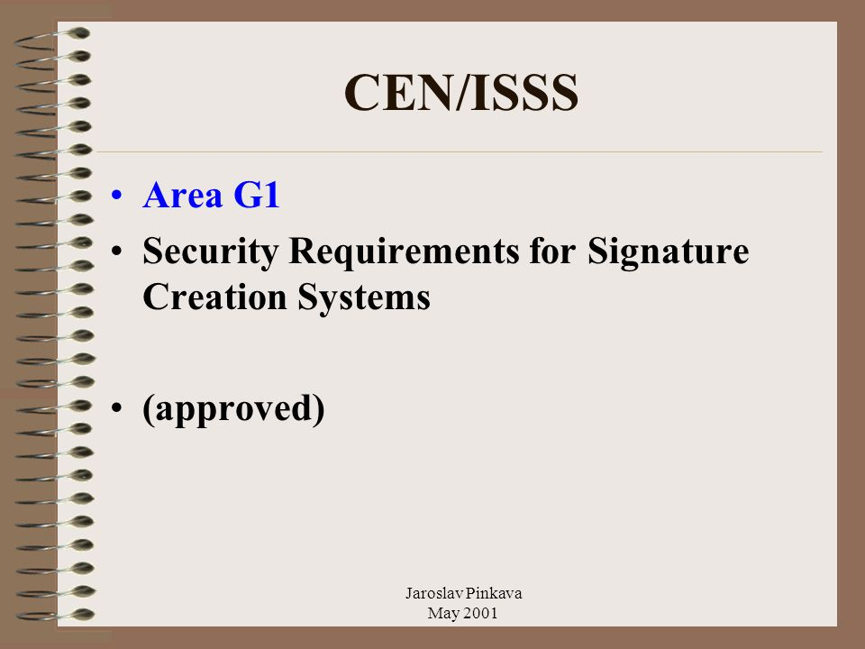Jaroslav Pinkava May 2001 CEN/ISSS Area G1 Security Requirements for Signature Creation Systems (approved)