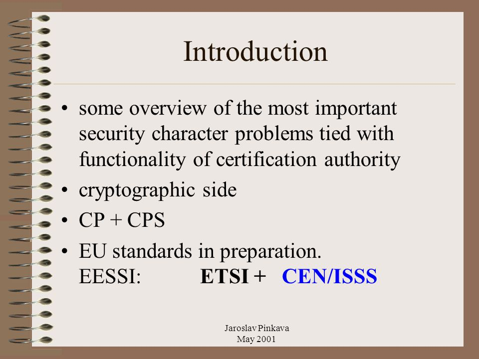 Jaroslav Pinkava May 2001 Introduction some overview of the most important security character problems tied with functionality of certification authority cryptographic side CP + CPS EU standards in preparation.