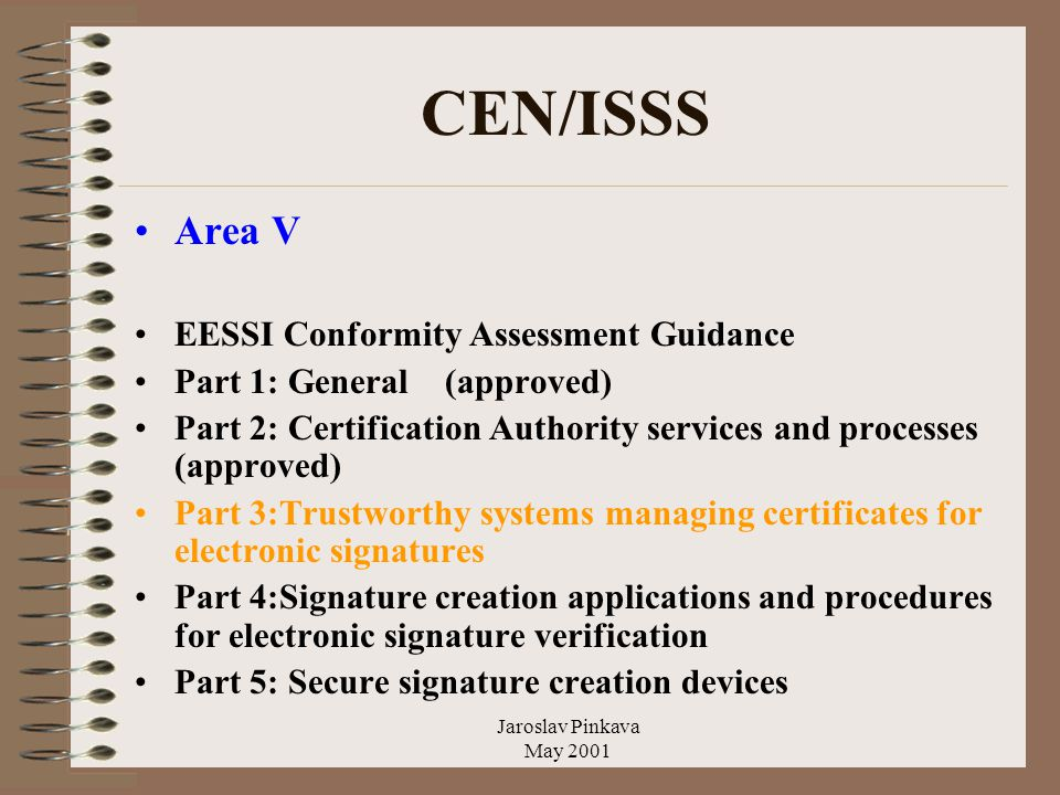 Jaroslav Pinkava May 2001 CEN/ISSS Area V EESSI Conformity Assessment Guidance Part 1: General (approved) Part 2: Certification Authority services and processes (approved) Part 3:Trustworthy systems managing certificates for electronic signatures Part 4:Signature creation applications and procedures for electronic signature verification Part 5: Secure signature creation devices