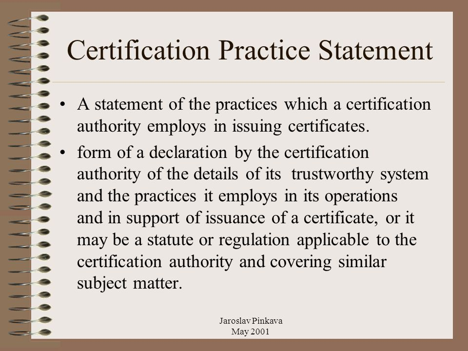 Jaroslav Pinkava May 2001 Certification Practice Statement A statement of the practices which a certification authority employs in issuing certificates.