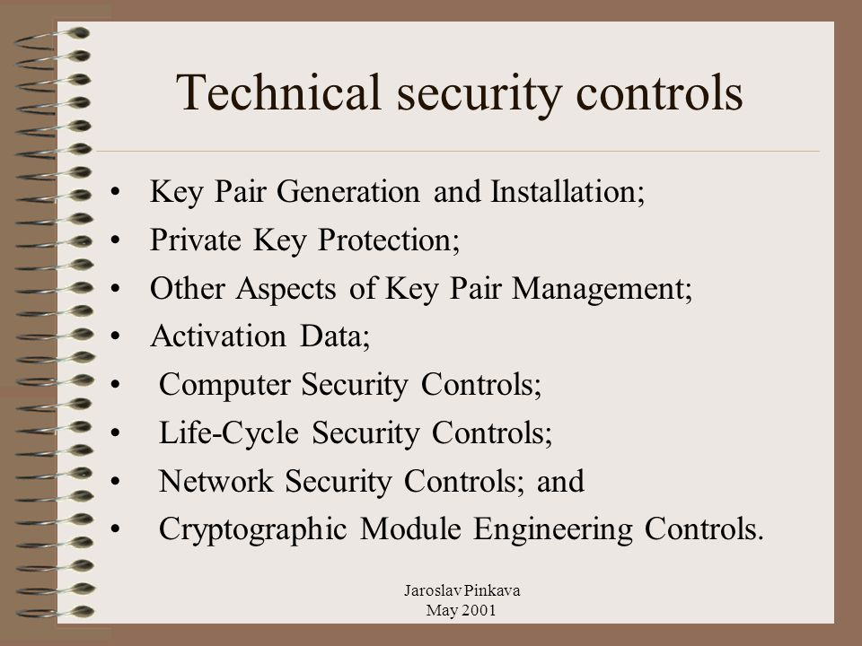Jaroslav Pinkava May 2001 Technical security controls Key Pair Generation and Installation; Private Key Protection; Other Aspects of Key Pair Management; Activation Data; Computer Security Controls; Life-Cycle Security Controls; Network Security Controls; and Cryptographic Module Engineering Controls.