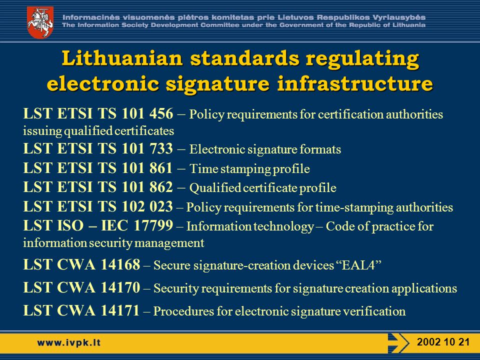 Lithuanian standards regulating electronic signature infrastructure LST ETSI TS – Policy requirements for certification authorities issuing qualified certificates LST ETSI TS – Electronic signature formats LST ETSI TS – Time stamping profile LST ETSI TS – Qualified certificate profile LST ETSI TS – Policy requirements for time-stamping authorities LST ISO – IEC – Information technology – Code of practice for information security management LST CWA – Secure signature-creation devices EAL4 LST CWA – Security requirements for signature creation applications LST CWA – Procedures for electronic signature verification