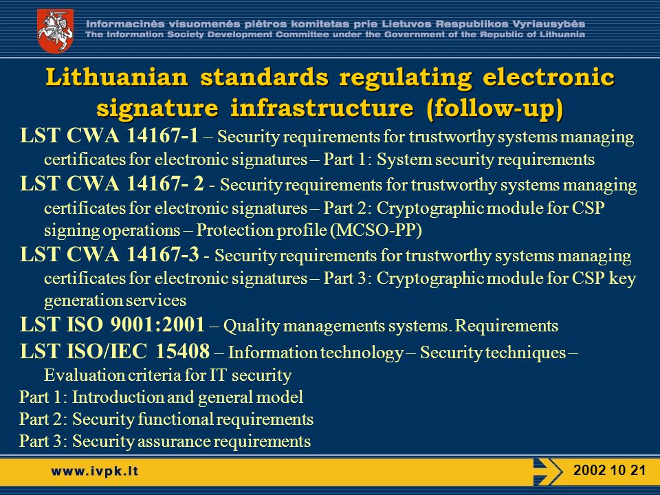 LST CWA – Security requirements for trustworthy systems managing certificates for electronic signatures – Part 1: System security requirements LST CWA Security requirements for trustworthy systems managing certificates for electronic signatures – Part 2: Cryptographic module for CSP signing operations – Protection profile (MCSO-PP) LST CWA Security requirements for trustworthy systems managing certificates for electronic signatures – Part 3: Cryptographic module for CSP key generation services LST ISO 9001:2001 – Quality managements systems.