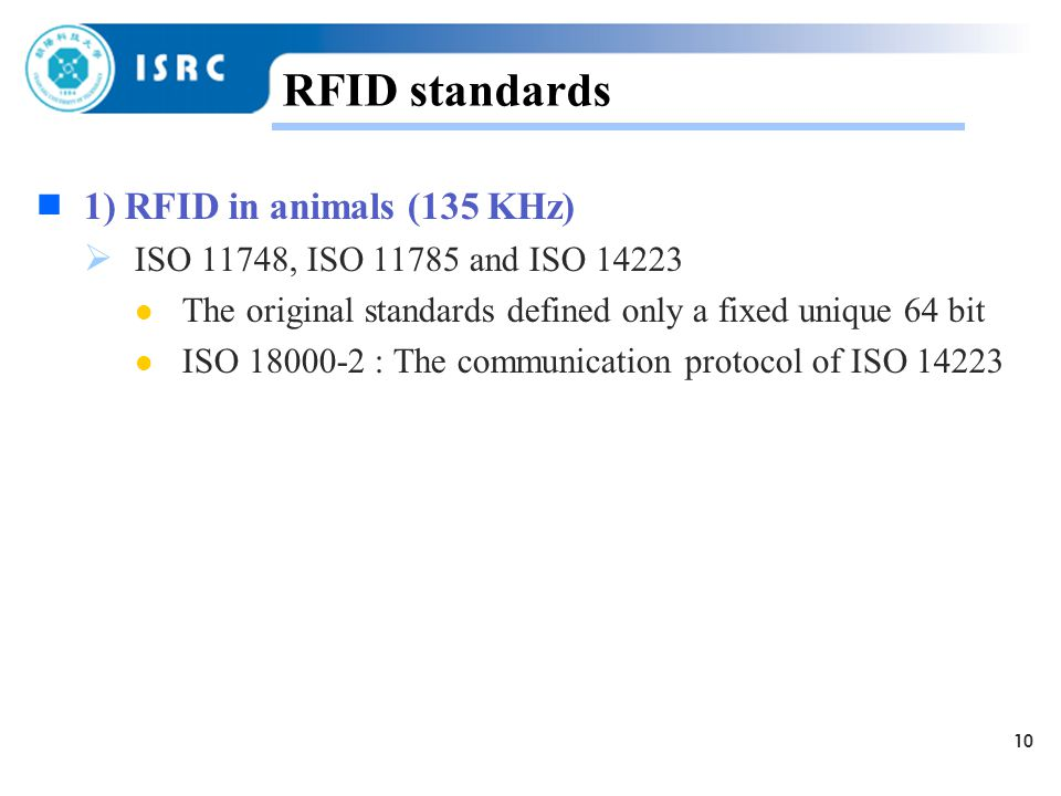 10 RFID standards  1) RFID in animals (135 KHz)  ISO 11748, ISO and ISO The original standards defined only a fixed unique 64 bit ISO : The communication protocol of ISO 14223