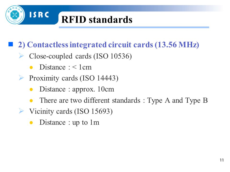 11 RFID standards  2) Contactless integrated circuit cards (13.56 MHz)  Close-coupled cards (ISO 10536) Distance : < 1cm  Proximity cards (ISO 14443) Distance : approx.