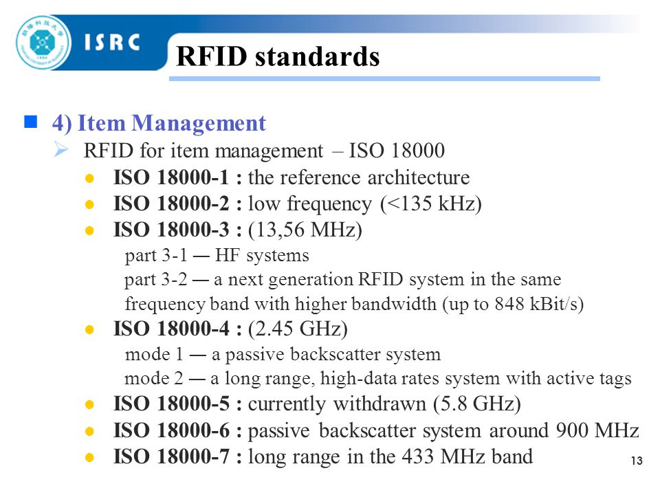 13 RFID standards  4) Item Management  RFID for item management – ISO ISO : the reference architecture ISO : low frequency (<135 kHz) ISO : (13,56 MHz) part 3-1 — HF systems part 3-2 — a next generation RFID system in the same frequency band with higher bandwidth (up to 848 kBit/s) ISO : (2.45 GHz) mode 1 — a passive backscatter system mode 2 — a long range, high-data rates system with active tags ISO : currently withdrawn (5.8 GHz) ISO : passive backscatter system around 900 MHz ISO : long range in the 433 MHz band
