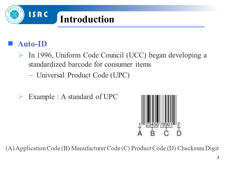 3 Introduction  Auto-ID  In 1996, Uniform Code Council (UCC) began developing a standardized barcode for consumer items – Universal Product Code (UPC)  Example : A standard of UPC (A) Application Code (B) Manufacturer Code (C) Product Code (D) Checksum Digit