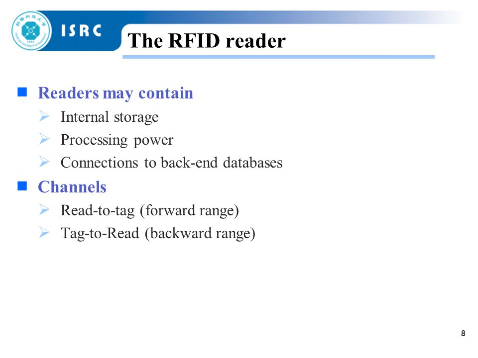 8 The RFID reader  Readers may contain  Internal storage  Processing power  Connections to back-end databases  Channels  Read-to-tag (forward range)  Tag-to-Read (backward range)