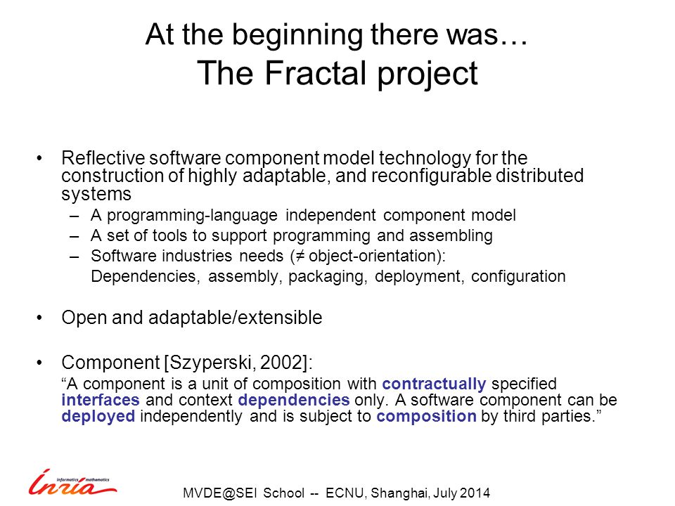 At the beginning there was… The Fractal project Reflective software component model technology for the construction of highly adaptable, and reconfigurable distributed systems –A programming-language independent component model –A set of tools to support programming and assembling –Software industries needs (≠ object-orientation): Dependencies, assembly, packaging, deployment, configuration Open and adaptable/extensible Component [Szyperski, 2002]: A component is a unit of composition with contractually specified interfaces and context dependencies only.
