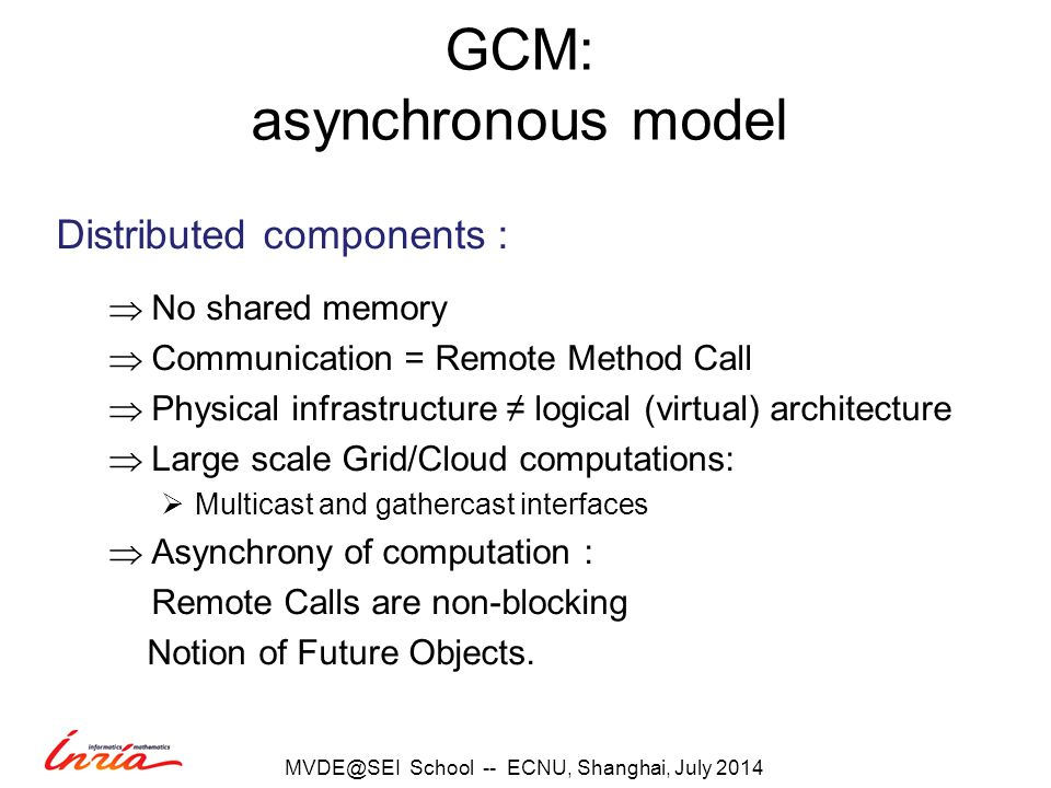 GCM: asynchronous model Distributed components :  No shared memory  Communication = Remote Method Call  Physical infrastructure ≠ logical (virtual) architecture  Large scale Grid/Cloud computations:  Multicast and gathercast interfaces  Asynchrony of computation : Remote Calls are non-blocking Notion of Future Objects.