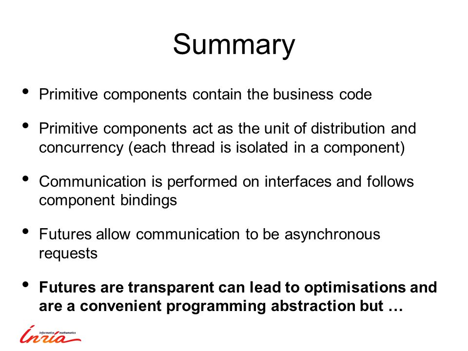 Summary Primitive components contain the business code Primitive components act as the unit of distribution and concurrency (each thread is isolated in a component) Communication is performed on interfaces and follows component bindings Futures allow communication to be asynchronous requests Futures are transparent can lead to optimisations and are a convenient programming abstraction but …