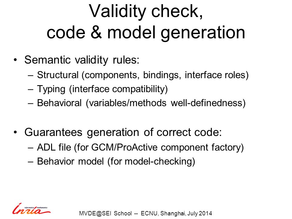 Validity check, code & model generation Semantic validity rules: –Structural (components, bindings, interface roles) –Typing (interface compatibility) –Behavioral (variables/methods well-definedness) Guarantees generation of correct code: –ADL file (for GCM/ProActive component factory) –Behavior model (for model-checking) School -- ECNU, Shanghai, July 2014