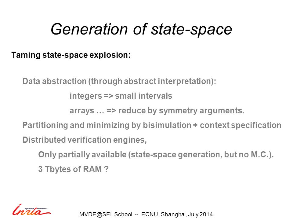 Generation of state-space Taming state-space explosion: Data abstraction (through abstract interpretation): integers => small intervals arrays … => reduce by symmetry arguments.