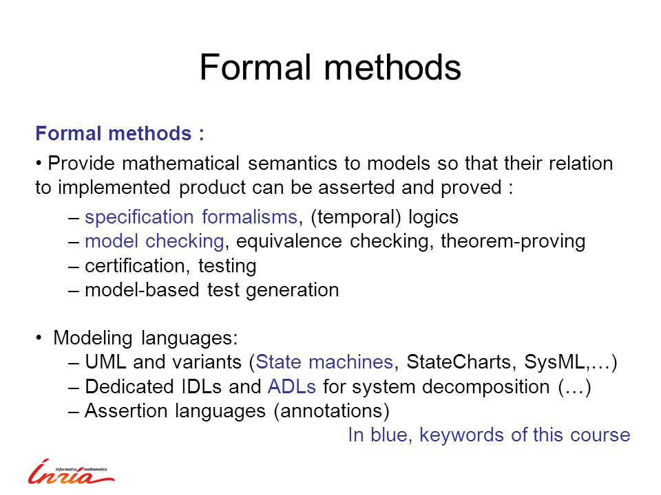 Formal methods Formal methods : Provide mathematical semantics to models so that their relation to implemented product can be asserted and proved : – specification formalisms, (temporal) logics – model checking, equivalence checking, theorem-proving – certification, testing – model-based test generation Modeling languages: – UML and variants (State machines, StateCharts, SysML,…) – Dedicated IDLs and ADLs for system decomposition (…) – Assertion languages (annotations) In blue, keywords of this course