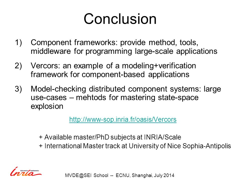Conclusion 1)Component frameworks: provide method, tools, middleware for programming large-scale applications 2)Vercors: an example of a modeling+verification framework for component-based applications 3)Model-checking distributed component systems: large use-cases – mehtods for mastering state-space explosion   + Available master/PhD subjects at INRIA/Scale + International Master track at University of Nice Sophia-Antipolis School -- ECNU, Shanghai, July 2014