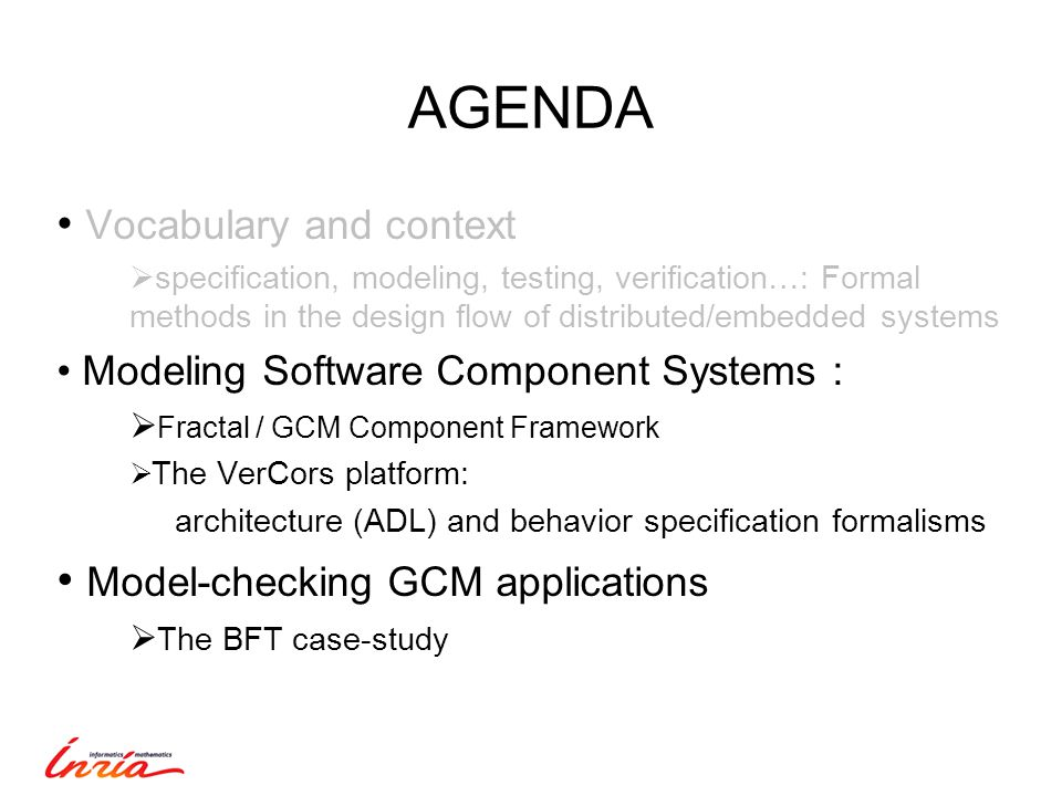 AGENDA Vocabulary and context  specification, modeling, testing, verification…: Formal methods in the design flow of distributed/embedded systems Modeling Software Component Systems :  Fractal / GCM Component Framework  The VerCors platform: architecture (ADL) and behavior specification formalisms Model-checking GCM applications  The BFT case-study