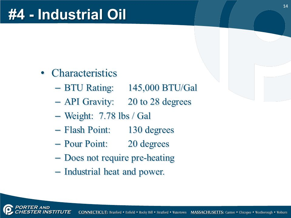 14 #4 - Industrial Oil Characteristics –BTU Rating:145,000 BTU/Gal –API Gravity:20 to 28 degrees –Weight:7.78 lbs / Gal –Flash Point:130 degrees –Pour Point:20 degrees –Does not require pre-heating –Industrial heat and power.