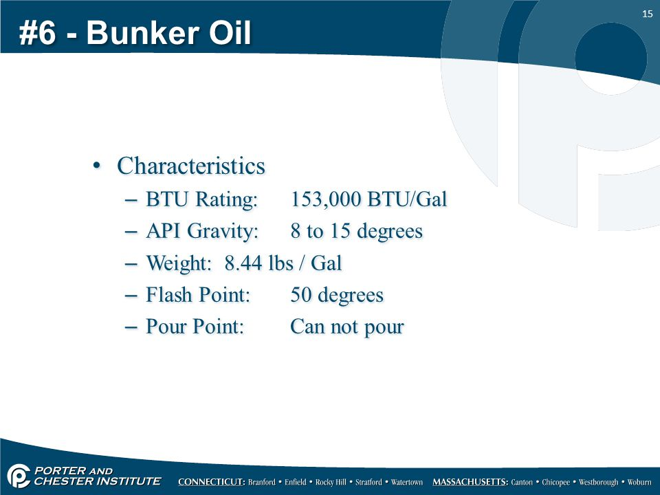15 #6 - Bunker Oil Characteristics –BTU Rating:153,000 BTU/Gal –API Gravity:8 to 15 degrees –Weight:8.44 lbs / Gal –Flash Point:50 degrees –Pour Point:Can not pour Characteristics –BTU Rating:153,000 BTU/Gal –API Gravity:8 to 15 degrees –Weight:8.44 lbs / Gal –Flash Point:50 degrees –Pour Point:Can not pour