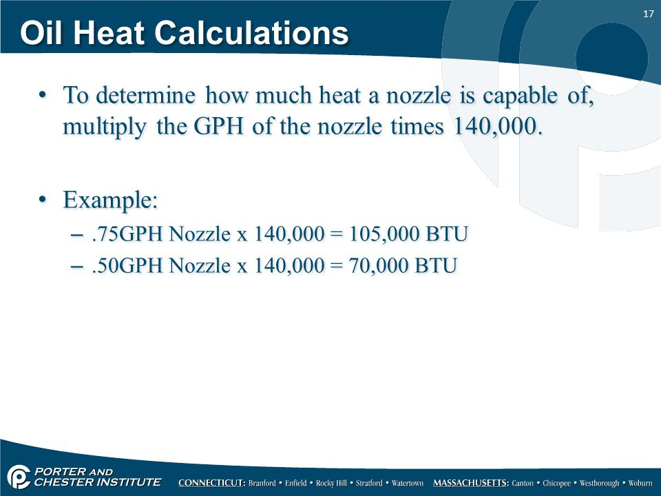 17 Oil Heat Calculations To determine how much heat a nozzle is capable of, multiply the GPH of the nozzle times 140,000.
