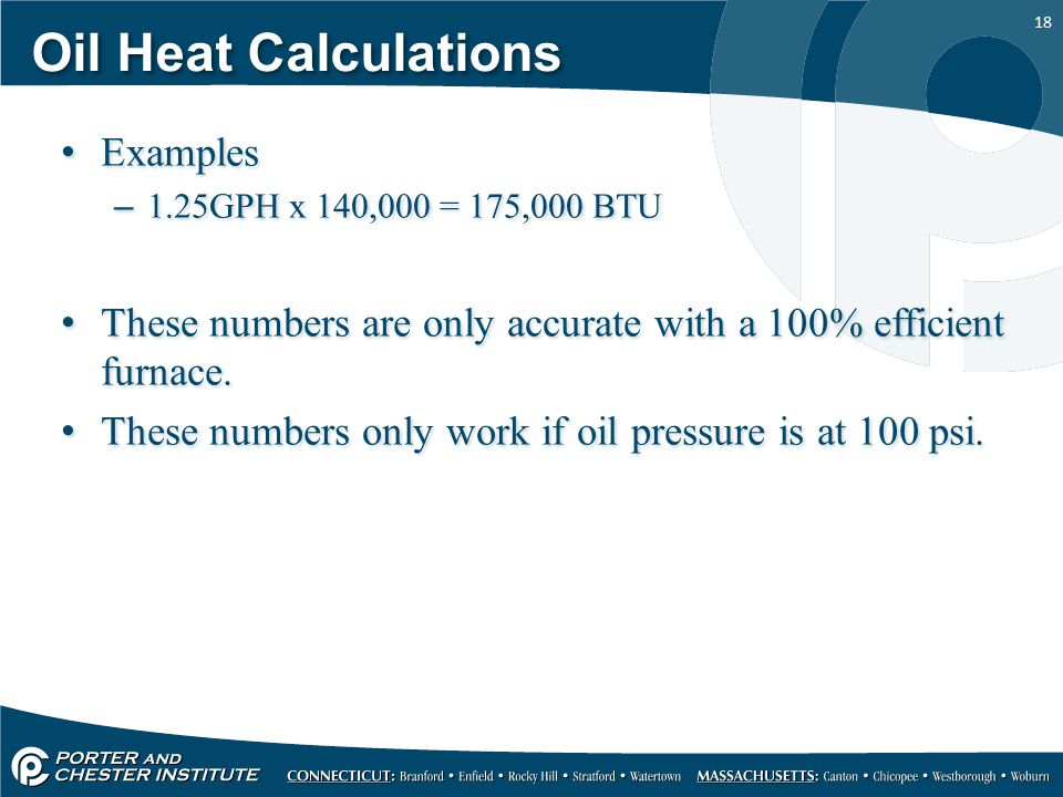 18 Oil Heat Calculations Examples –1.25GPH x 140,000 = 175,000 BTU These numbers are only accurate with a 100% efficient furnace.