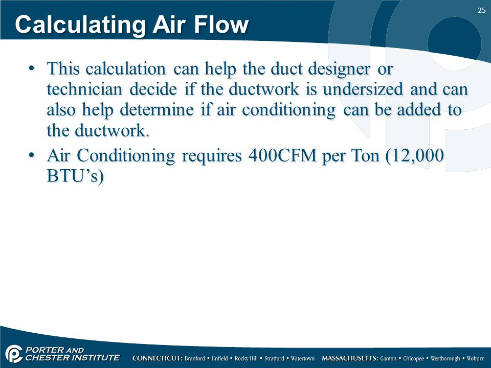 25 Calculating Air Flow This calculation can help the duct designer or technician decide if the ductwork is undersized and can also help determine if air conditioning can be added to the ductwork.