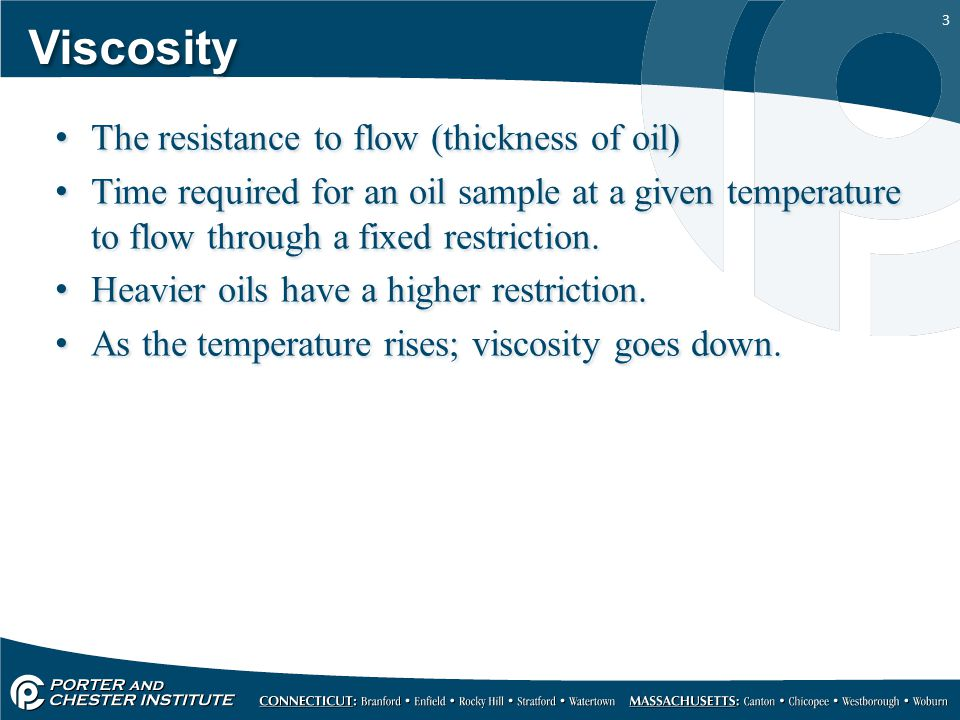 3 Viscosity The resistance to flow (thickness of oil) Time required for an oil sample at a given temperature to flow through a fixed restriction.