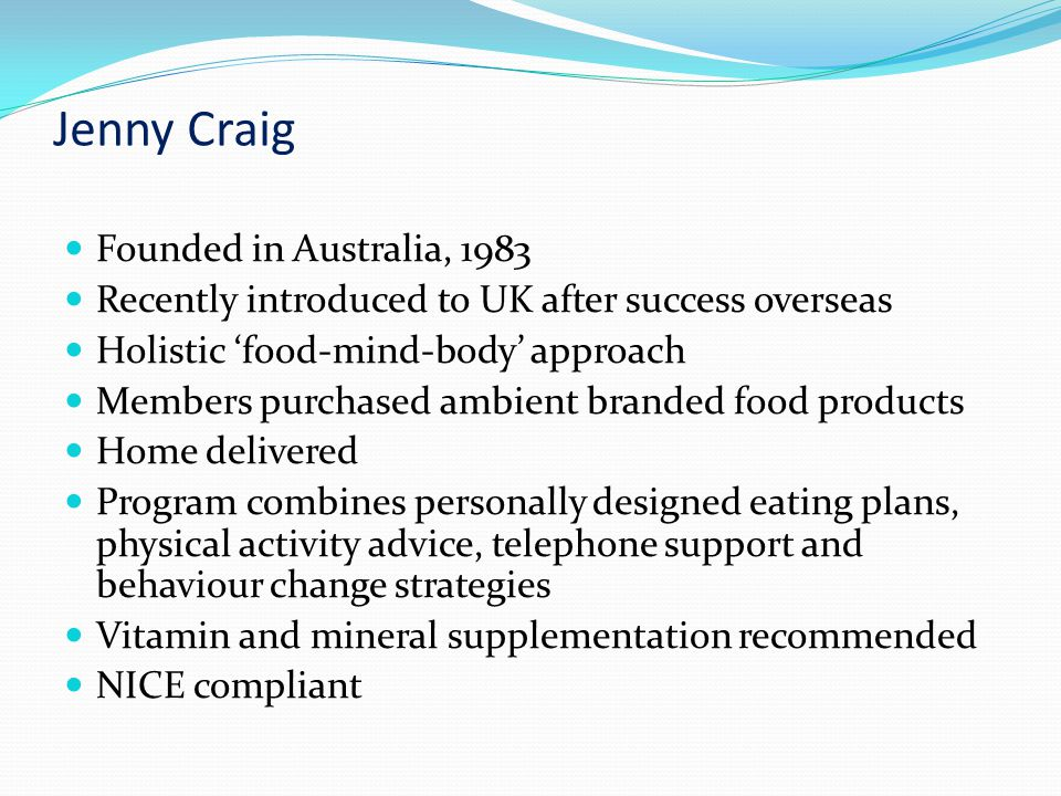Jenny Craig Founded in Australia, 1983 Recently introduced to UK after success overseas Holistic 'food-mind-body' approach Members purchased ambient branded food products Home delivered Program combines personally designed eating plans, physical activity advice, telephone support and behaviour change strategies Vitamin and mineral supplementation recommended NICE compliant