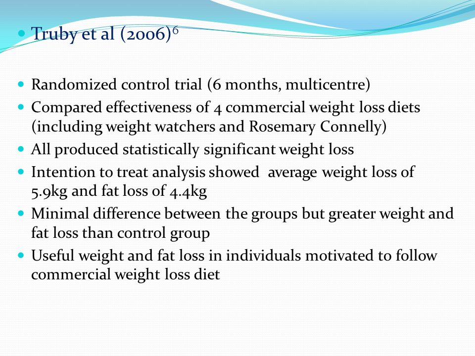 Truby et al (2006) 6 Randomized control trial (6 months, multicentre) Compared effectiveness of 4 commercial weight loss diets (including weight watchers and Rosemary Connelly) All produced statistically significant weight loss Intention to treat analysis showed average weight loss of 5.9kg and fat loss of 4.4kg Minimal difference between the groups but greater weight and fat loss than control group Useful weight and fat loss in individuals motivated to follow commercial weight loss diet