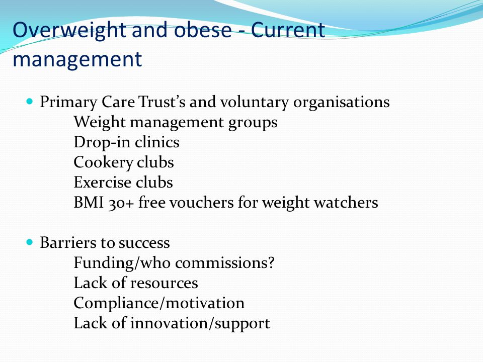 Overweight and obese - Current management Primary Care Trust's and voluntary organisations Weight management groups Drop-in clinics Cookery clubs Exercise clubs BMI 30+ free vouchers for weight watchers Barriers to success Funding/who commissions.