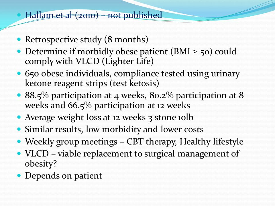 Hallam et al (2010) – not published Retrospective study (8 months) Determine if morbidly obese patient (BMI ≥ 50) could comply with VLCD (Lighter Life) 650 obese individuals, compliance tested using urinary ketone reagent strips (test ketosis) 88.5% participation at 4 weeks, 80.2% participation at 8 weeks and 66.5% participation at 12 weeks Average weight loss at 12 weeks 3 stone 10lb Similar results, low morbidity and lower costs Weekly group meetings – CBT therapy, Healthy lifestyle VLCD – viable replacement to surgical management of obesity.