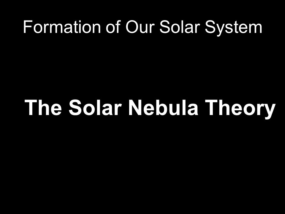 Formation of Our Solar System The Solar Nebula Theory