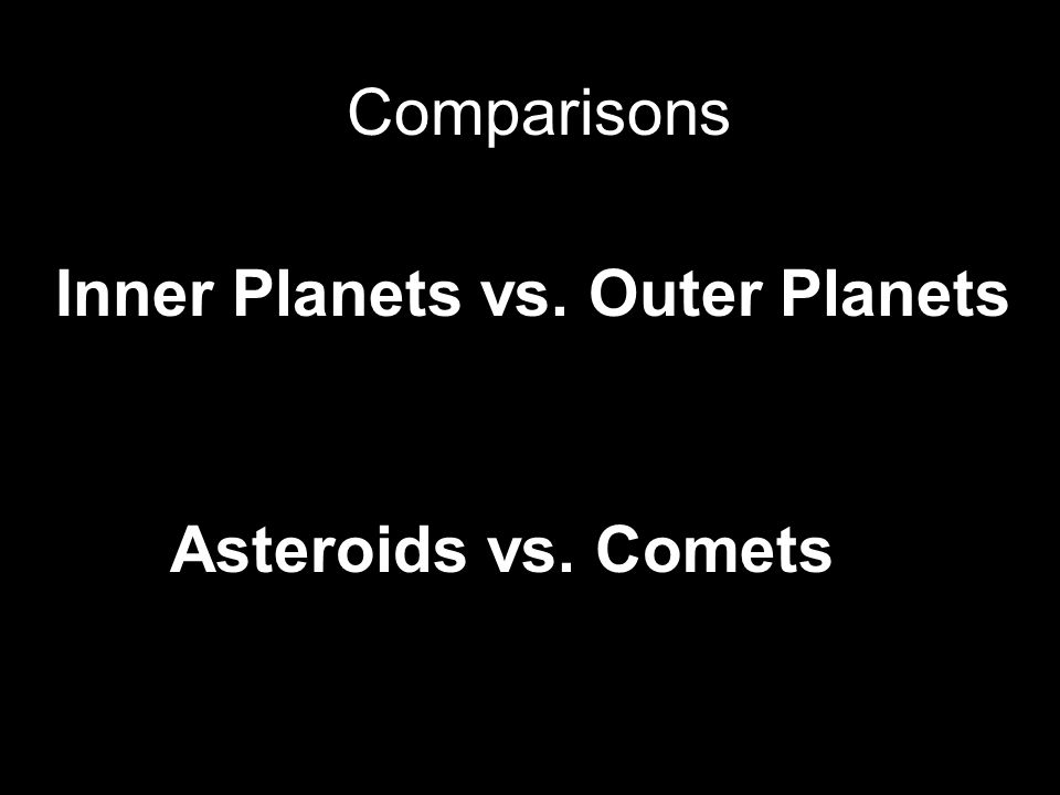 Comparisons Inner Planets vs. Outer Planets Asteroids vs. Comets
