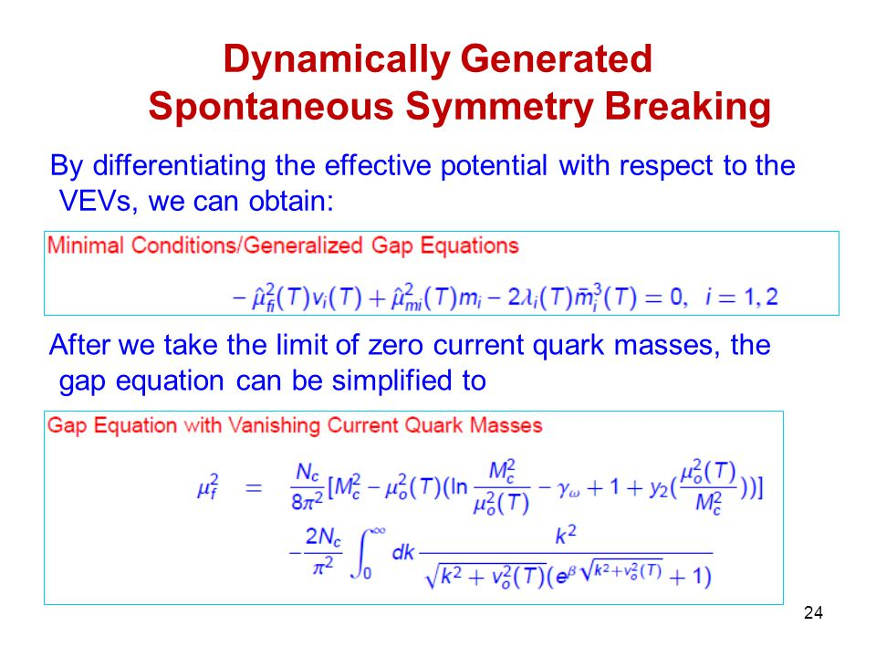 24 Dynamically Generated Spontaneous Symmetry Breaking By differentiating the effective potential with respect to the VEVs, we can obtain: After we take the limit of zero current quark masses, the gap equation can be simplified to