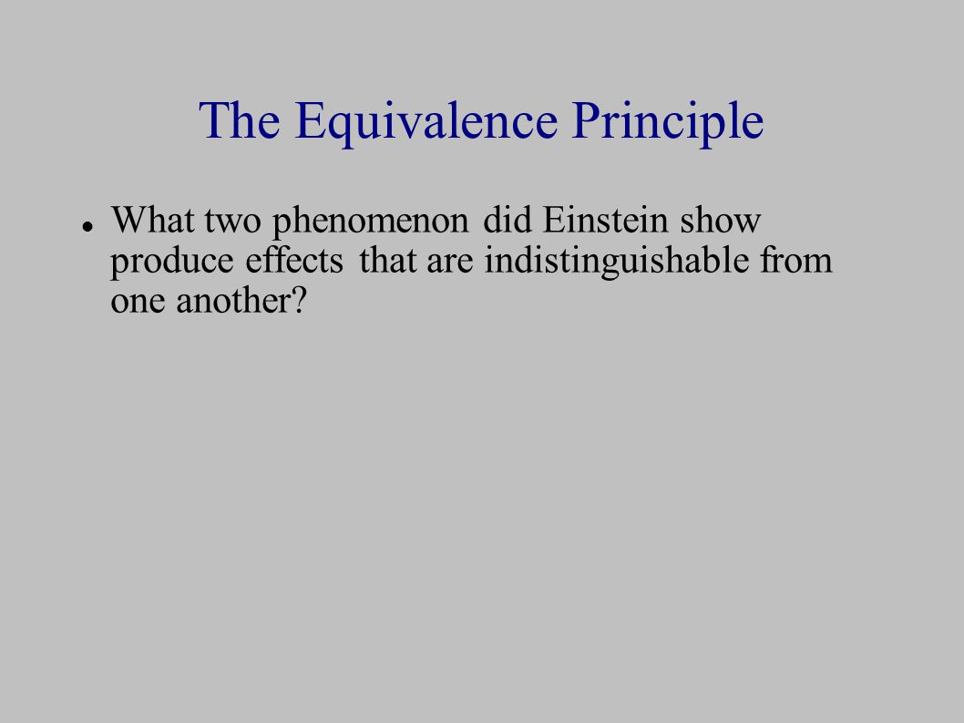 The Equivalence Principle What two phenomenon did Einstein show produce effects that are indistinguishable from one another