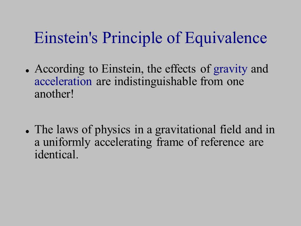 Einstein s Principle of Equivalence According to Einstein, the effects of gravity and acceleration are indistinguishable from one another.