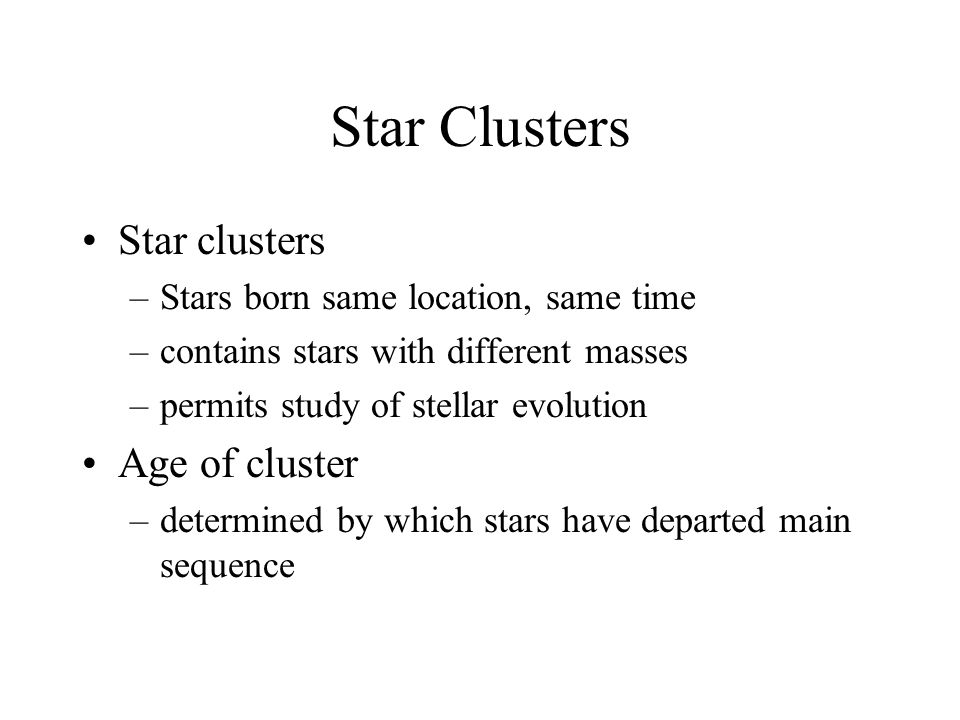 Star Clusters Star clusters –Stars born same location, same time –contains stars with different masses –permits study of stellar evolution Age of cluster –determined by which stars have departed main sequence